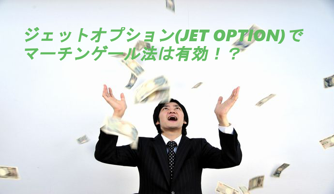 ジェットオプション(JET OPTION)でマーチンゲール法を試す前に